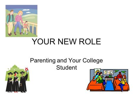 YOUR NEW ROLE Parenting and Your College Student.