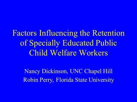 Factors Influencing the Retention of Specially Educated Public Child Welfare Workers Nancy Dickinson, UNC Chapel Hill Robin Perry, Florida State University.