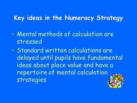 Key ideas in the Numeracy Strategy Mental methods of calculation are stressed Standard written calculations are delayed until pupils have fundamental ideas.