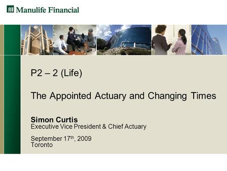 P2 – 2 (Life) The Appointed Actuary and Changing Times Simon Curtis Executive Vice President & Chief Actuary September 17 th, 2009 Toronto.