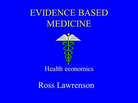 EVIDENCE BASED MEDICINE Health economics Ross Lawrenson.