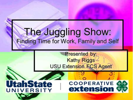 The Juggling Show: Finding Time for Work, Family and Self Presented by: Kathy Riggs USU Extension FCS Agent.