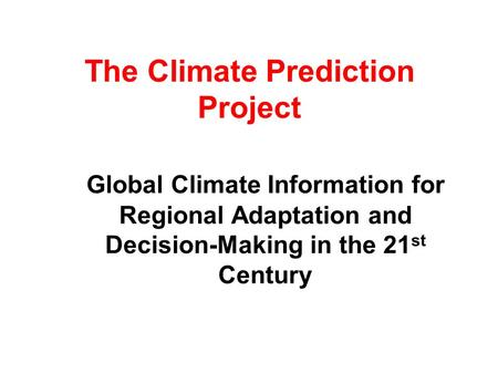 The Climate Prediction Project Global Climate Information for Regional Adaptation and Decision-Making in the 21 st Century.