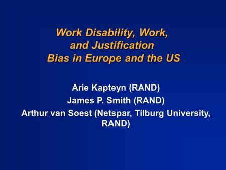 Work Disability, Work, and Justification Bias in Europe and the US Arie Kapteyn (RAND) James P. Smith (RAND) Arthur van Soest (Netspar, Tilburg University,
