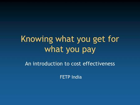 Knowing what you get for what you pay An introduction to cost effectiveness FETP India.