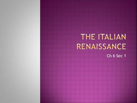 "Ch 6 Sec 1  In the early 1300's a movement began in Italy.  The Renaissance or ""Rebirth"" It was a philosophical and artistic movement. Renewed interest."
