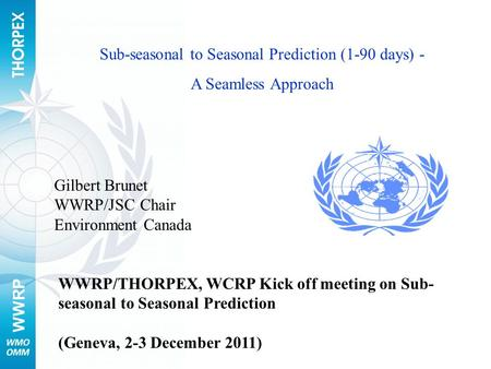 WWRP Sub-seasonal to Seasonal Prediction (1-90 days) - A Seamless Approach WWRP/THORPEX, WCRP Kick off meeting on Sub- seasonal to Seasonal Prediction.