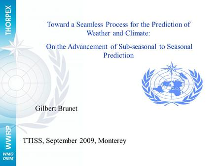 WWRP Toward a Seamless Process for the Prediction of Weather and Climate: On the Advancement of Sub-seasonal to Seasonal Prediction TTISS, September 2009,