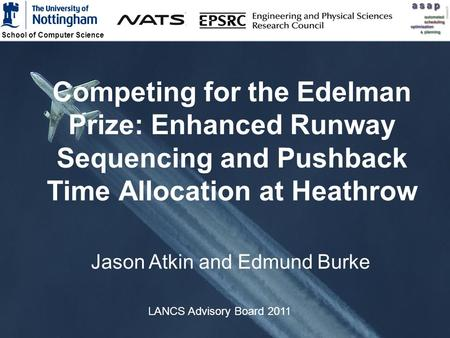 School of Computer Science 1 Competing for the Edelman Prize: Enhanced Runway Sequencing and Pushback Time Allocation at Heathrow Jason Atkin and Edmund.