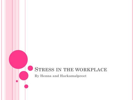 S TRESS IN THE WORKPLACE By Henna and Harkamalpreet.