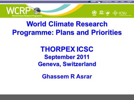 World Climate Research Programme: Plans and Priorities THORPEX ICSC September 2011 Geneva, Switzerland Ghassem R Asrar.