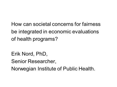 How can societal concerns for fairness be integrated in economic evaluations of health programs? Erik Nord, PhD, Senior Researcher, Norwegian Institute.