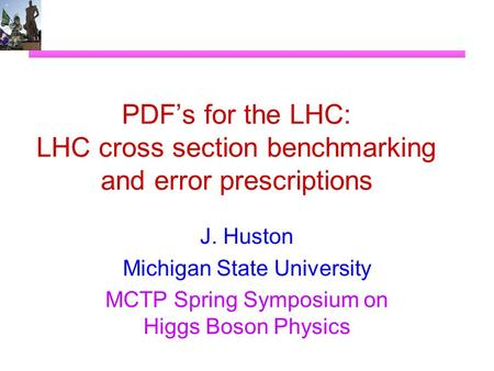 PDF's for the LHC: LHC cross section benchmarking and error prescriptions J. Huston Michigan State University MCTP Spring Symposium on Higgs Boson Physics.