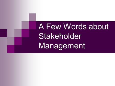 A Few Words about Stakeholder Management. Identifying as Many Stakeholders as You Can Identify anyone who would be impacted by project outcome – including.
