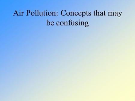 Air Pollution: Concepts that may be confusing. The concepts we'll deal with today The difference between stratospheric and tropospheric ozone Photochemical.