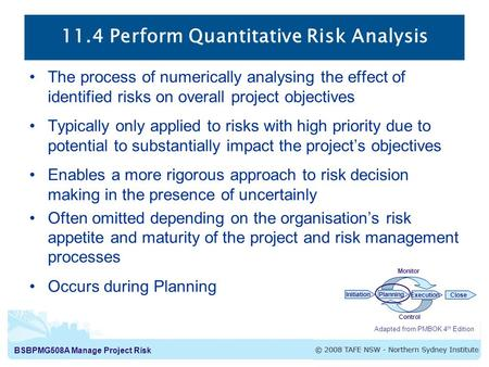 BSBPMG508A Manage Project Risk 11.4 Perform Quantitative Risk Analysis Adapted from PMBOK 4 th Edition InitiationPlanning ExecutionClose Monitor Control.