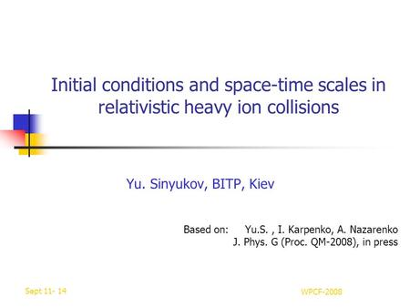 Sept 11- 14 WPCF-2008 Initial conditions and space-time scales in relativistic heavy ion collisions Yu. Sinyukov, BITP, Kiev Based on: Yu.S., I. Karpenko,