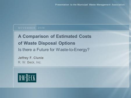 A Comparison of Estimated Costs of Waste Disposal Options Is there a Future for Waste-to-Energy? Jeffrey F. Clunie R. W. Beck, Inc. N O V E M B E R 2 0.