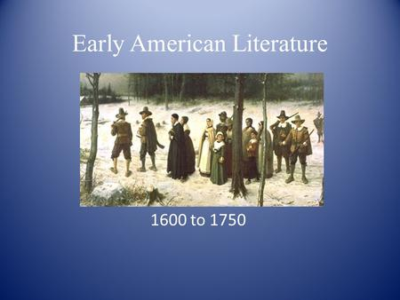 Early American Literature 1600 to 1750. Historical Background English Monarchy & the Church of England: – Protestantism or Catholicism? Puritans in the.