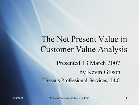 3/13/2007Theseus Professional Services, LLC1 The Net Present Value in Customer Value Analysis Presented 13 March 2007 by Kevin Gilson Theseus Professional.