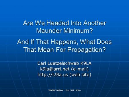 WWROF Webinar - Apr 2014 - K9LA Are We Headed Into Another Maunder Minimum? And If That Happens, What Does That Mean For Propagation? Carl Luetzelschwab.