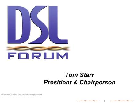  2003 DSL Forum, unauthorized use prohibited 1 Tom Starr President & Chairperson.