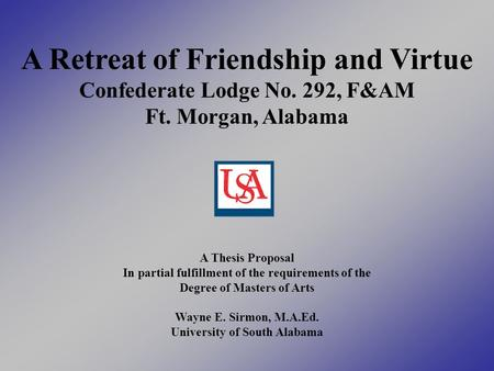 A Retreat of Friendship and Virtue Confederate Lodge No. 292, F&AM Ft. Morgan, Alabama A Thesis Proposal In partial fulfillment of the requirements of.