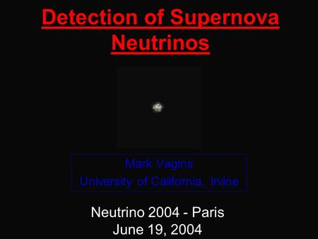 Detection of Supernova Neutrinos Mark Vagins University of California, Irvine Neutrino 2004 - Paris June 19, 2004.