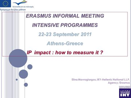 ERASMUS INFORMAL MEETING INTENSIVE PROGRAMMES 22-23 September 2011 Athens-Greece IP impact : how to measure it ? Elina Mavrogiorgou, IKY-Hellenic National.
