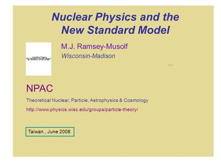 Nuclear Physics and the New Standard Model M.J. Ramsey-Musolf Wisconsin-Madison  NPAC Theoretical Nuclear,