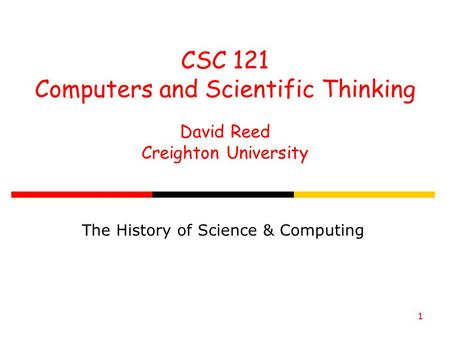 1 CSC 121 Computers and Scientific Thinking David Reed Creighton University The History of Science & Computing.