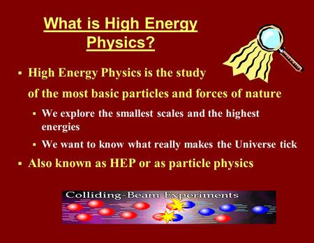 What is High Energy Physics?  High Energy Physics is the study of the most basic particles and forces of nature  We explore the smallest scales and the.