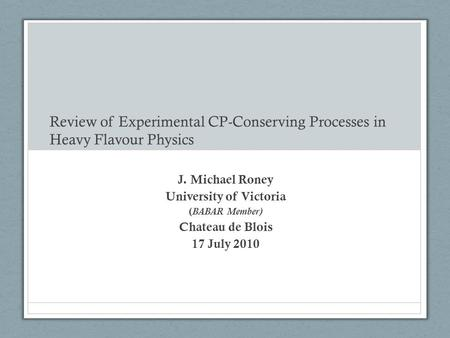 Review of Experimental CP-Conserving Processes in Heavy Flavour Physics J. Michael Roney University of Victoria ( BABAR Member) Chateau de Blois 17 July.