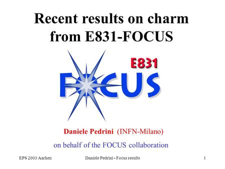 EPS 2003 AachenDaniele Pedrini - Focus results1 FOCUS mixing and CPV results Recent results on charm from E831-FOCUS Daniele Pedrini (INFN-Milano) on behalf.