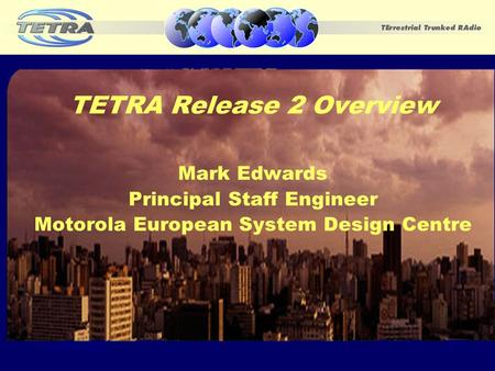 November 20021 TETRA Release 2 Overview Mark Edwards Principal Staff Engineer Motorola European System Design Centre.