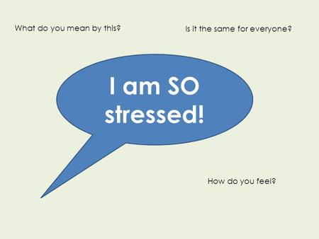I am SO stressed! What do you mean by this? How do you feel? Is it the same for everyone?