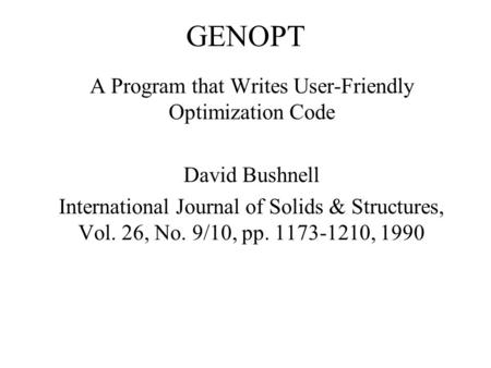 GENOPT A Program that Writes User-Friendly Optimization Code David Bushnell International Journal of Solids & Structures, Vol. 26, No. 9/10, pp. 1173-1210,