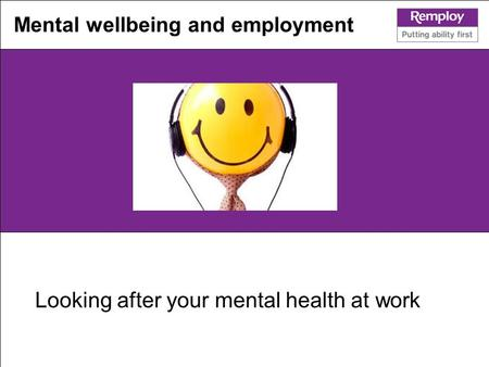 Looking after your mental health at work Mental wellbeing and employment.