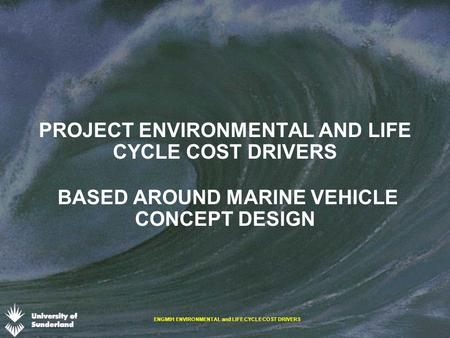 ENGM91 ENVIRONMENTAL and LIFE CYCLE COST DRIVERS PROJECT ENVIRONMENTAL AND LIFE CYCLE COST DRIVERS BASED AROUND MARINE VEHICLE CONCEPT DESIGN.