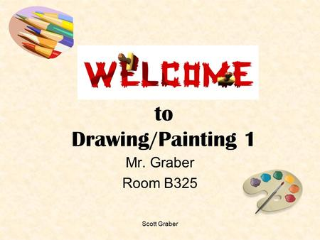 Scott Graber to Drawing/Painting 1 Mr. Graber Room B325.
