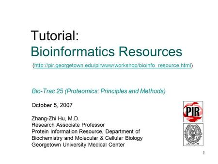1 Bio-Trac 25 (Proteomics: Principles and Methods) October 5, 2007 Zhang-Zhi Hu, M.D. Research Associate Professor Protein Information Resource, Department.