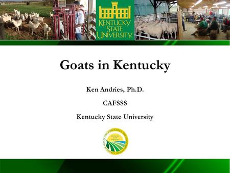 TM Goats in Kentucky Ken Andries, Ph.D. CAFSSS Kentucky State University.