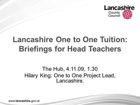 Lancashire One to One Tuition: Briefings for Head Teachers The Hub, 4.11.09, 1.30 Hilary King: One to One Project Lead, Lancashire.