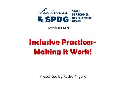 Inclusive Practices- Making it Work! Presented by Kathy Kilgore www.laspdg.org.