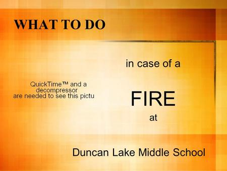 WHAT TO DO in case of a FIRE at Duncan Lake Middle School.