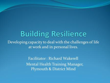 Developing capacity to deal with the challenges of life at work and in personal lives. Facilitator : Richard Wakerell Mental Health Training Manager, Plymouth.
