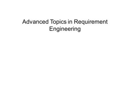 Advanced Topics in Requirement Engineering. Requirements Elicitation Elicit means to gather, acquire, extract, and obtain, etc. Requirements elicitation.