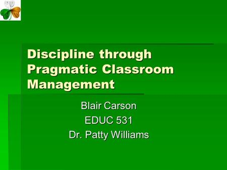 Discipline through Pragmatic Classroom Management Blair Carson EDUC 531 Dr. Patty Williams.