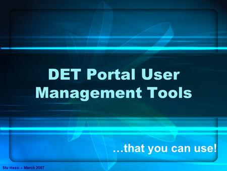 DET Portal User Management Tools …that you can use! Stu Hasic – March 2007.