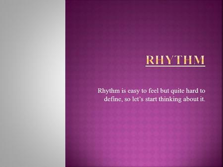 Rhythm is easy to feel but quite hard to define, so let's start thinking about it.